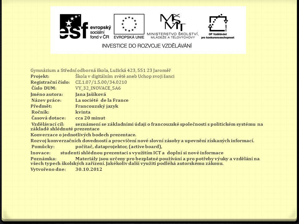 Gymnázium a Střední odborná škola, Lužická 423, 551 23 Jaroměř Projekt: Škola v digitálním světě aneb Uchop svoji šanci Registrační číslo: CZ.1.07/1.5.00/34.0210 Číslo DUM: VY_32_INOVACE_5A6 Jméno autora: Jana Jašíková Název práce: La société de la France Předmět: Francouzský jazyk Ročník: kvinta Časová dotace: cca 20 minut Vzdělávací cíl: seznámení se základními údaji o francouzské společnosti s politickém systému na základě shlédnuté prezentace Konverzace o jednotlivých bodech prezentace.