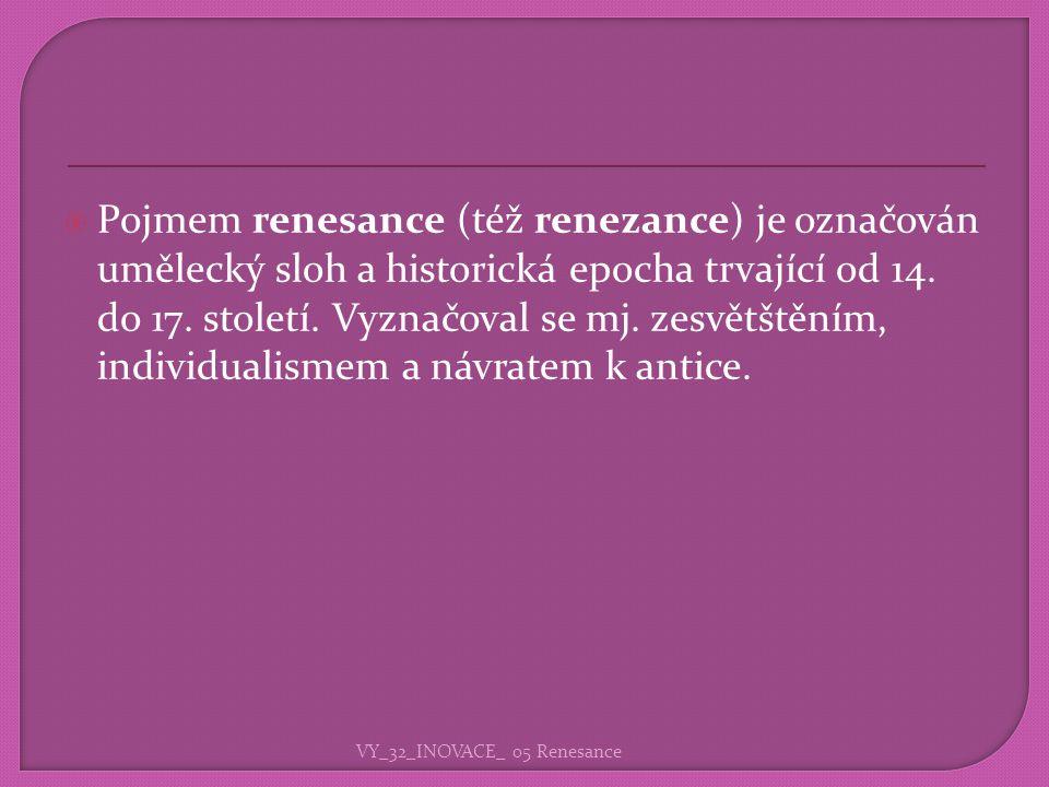 Pojmem renesance (též renezance) je označován umělecký sloh a historická epocha trvající od 14. do 17. století. Vyznačoval se mj. zesvětštěním, individualismem a návratem k antice.