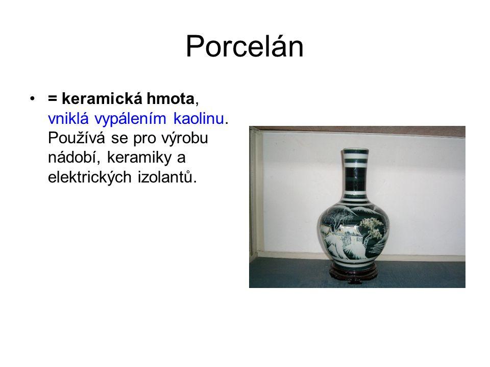 Porcelán = keramická hmota, vniklá vypálením kaolinu.
