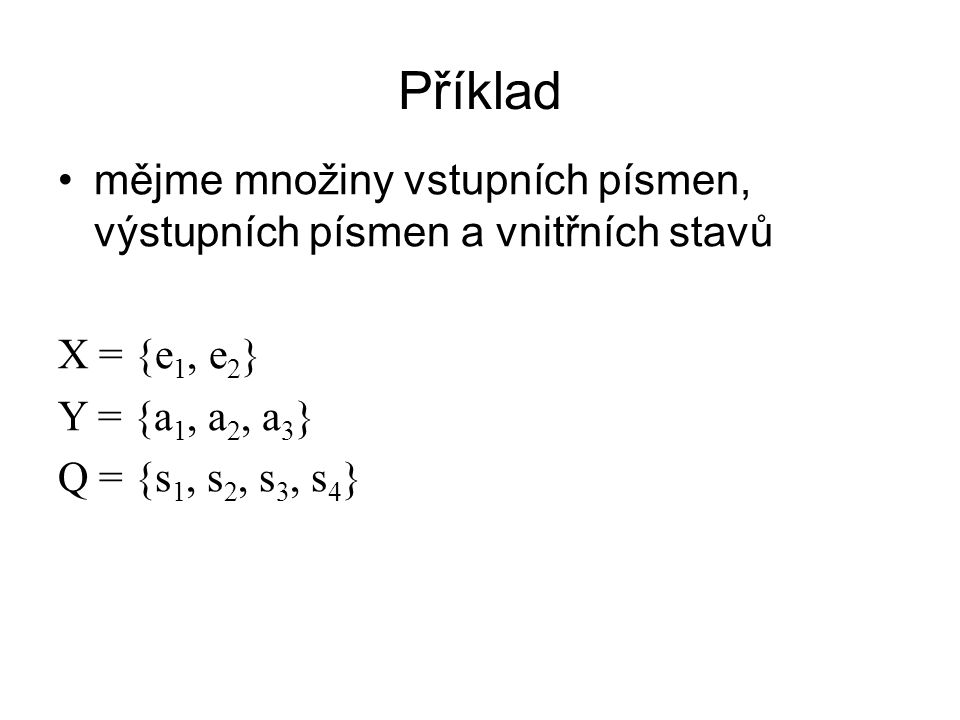 Příklad mějme množiny vstupních písmen, výstupních písmen a vnitřních stavů. X = {e1, e2} Y = {a1, a2, a3}