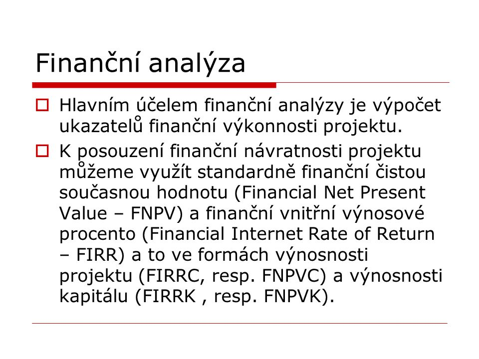 Finanční analýza Hlavním účelem finanční analýzy je výpočet ukazatelů finanční výkonnosti projektu.
