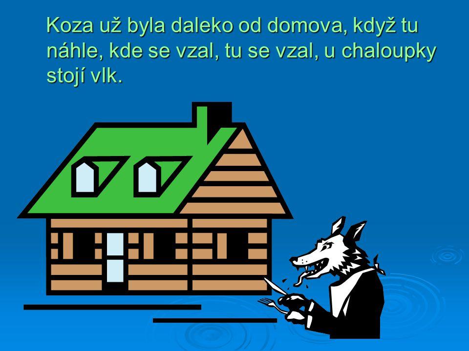Koza už byla daleko od domova, když tu náhle, kde se vzal, tu se vzal, u chaloupky stojí vlk.