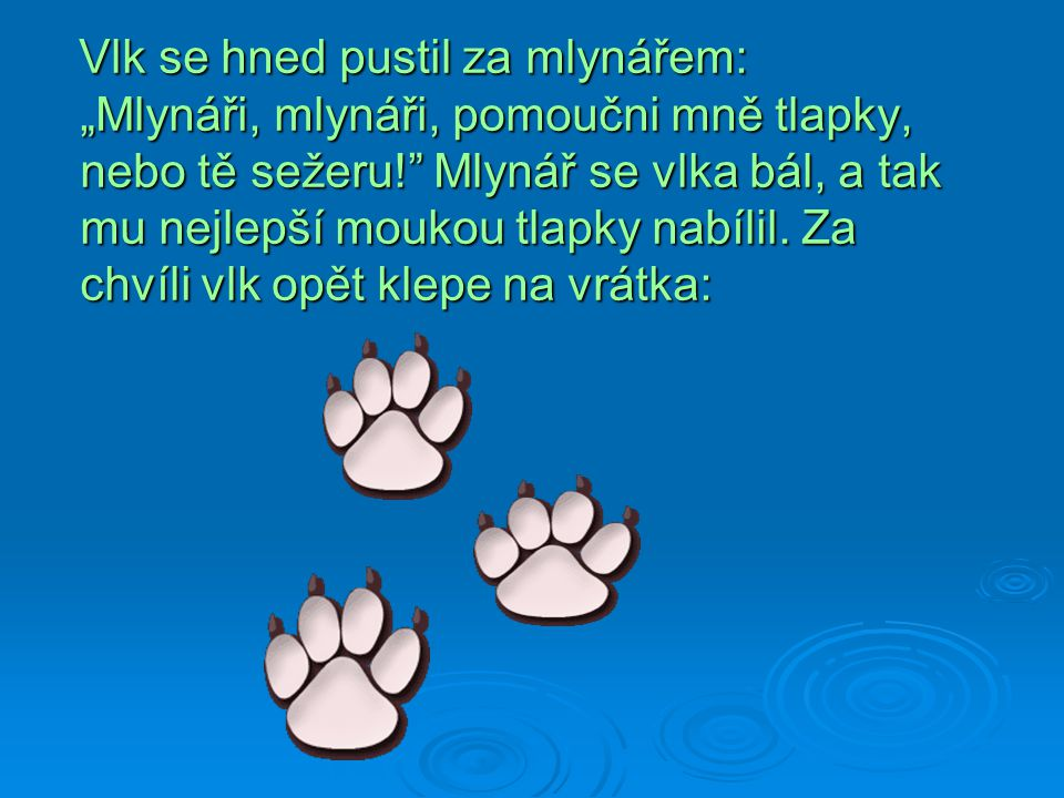 """Vlk se hned pustil za mlynářem: """"Mlynáři, mlynáři, pomoučni mně tlapky, nebo tě sežeru! Mlynář se vlka bál, a tak mu nejlepší moukou tlapky nabílil."""