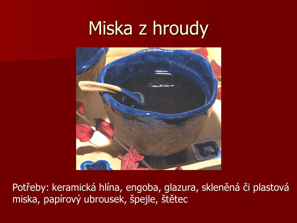 Miska z hroudy Potřeby: keramická hlína, engoba, glazura, skleněná či plastová miska, papírový ubrousek, špejle, štětec.