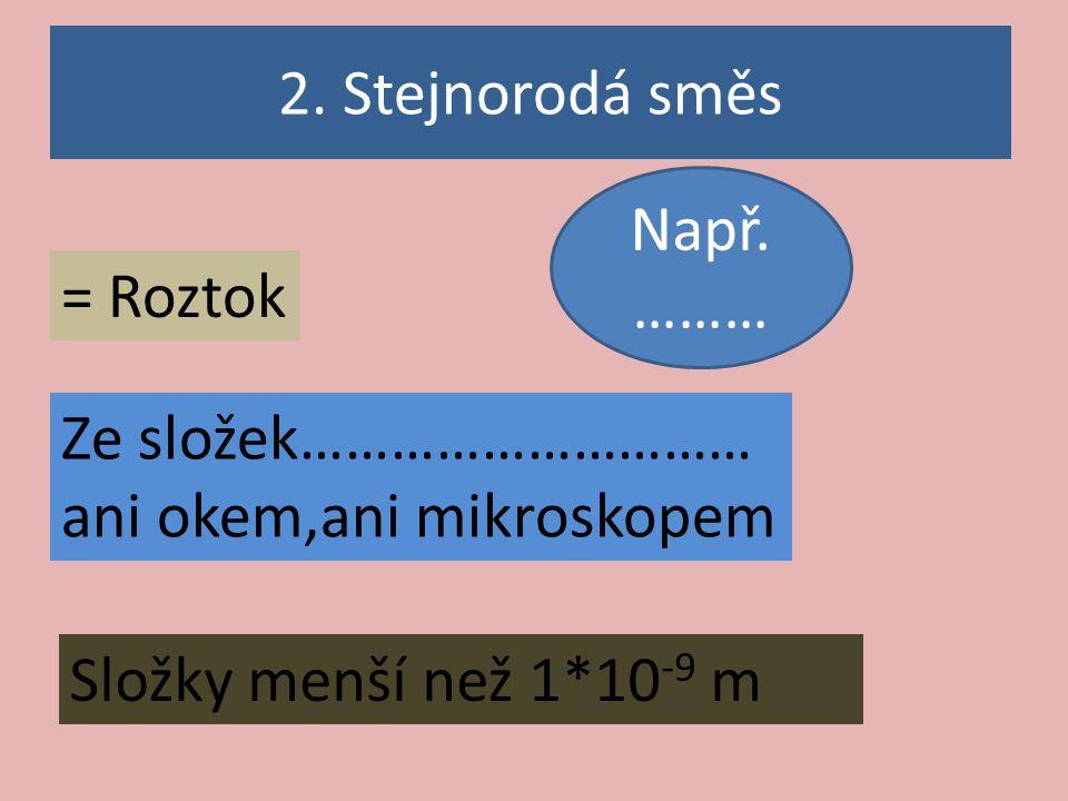 2. Stejnorodá směs Např. ……… = Roztok. Ze složek………………………… ani okem,ani mikroskopem.