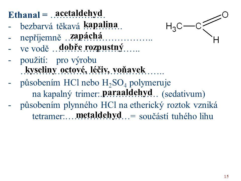 acetaldehyd Ethanal = ……………… bezbarvá těkavá …………. nepříjemně ……………………….. ve vodě ……………………….. použití: pro výrobu ………………………………………..