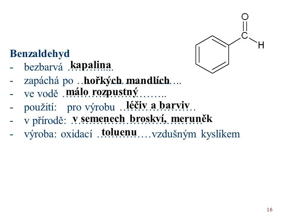 Benzaldehyd bezbarvá ………..... zapáchá po ……………………….. ve vodě ……………………….. použití: pro výrobu …………………