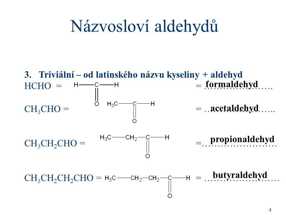 Názvosloví aldehydů 3. Triviální – od latinského názvu kyseliny + aldehyd. HCHO = = ………………….