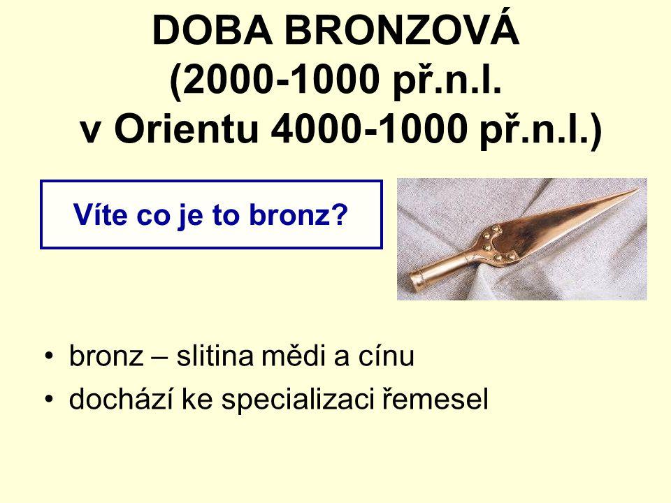 DOBA BRONZOVÁ (2000-1000 př.n.l. v Orientu 4000-1000 př.n.l.)