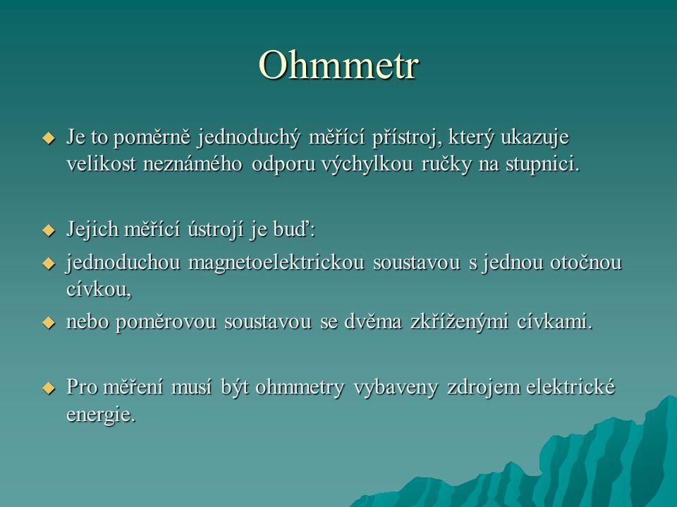Ohmmetr Je to poměrně jednoduchý měřící přístroj, který ukazuje velikost neznámého odporu výchylkou ručky na stupnici.