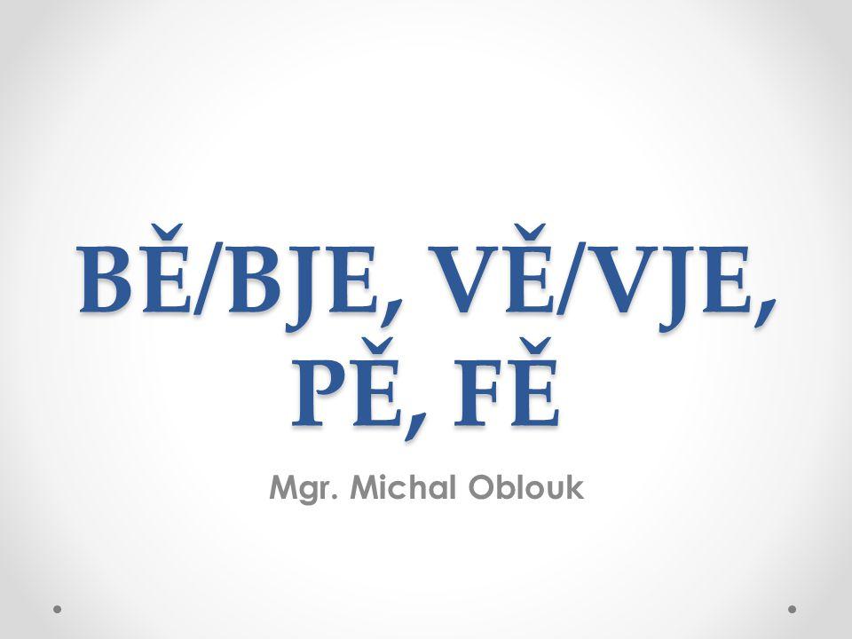 BĚ/BJE, VĚ/VJE, PĚ, FĚ Mgr. Michal Oblouk