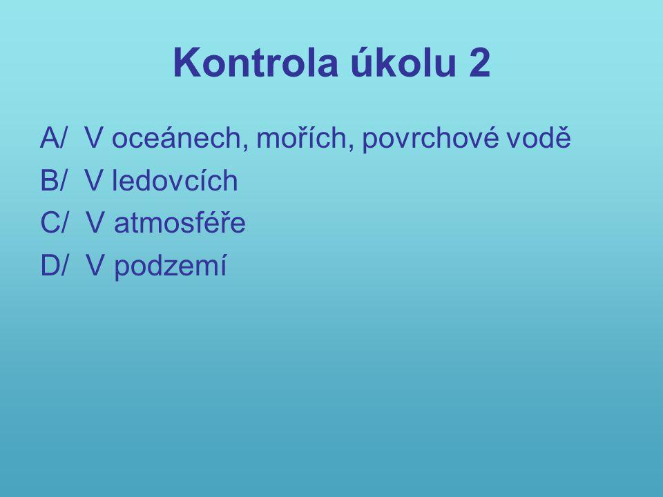 Kontrola úkolu 2 A/ V oceánech, mořích, povrchové vodě B/ V ledovcích