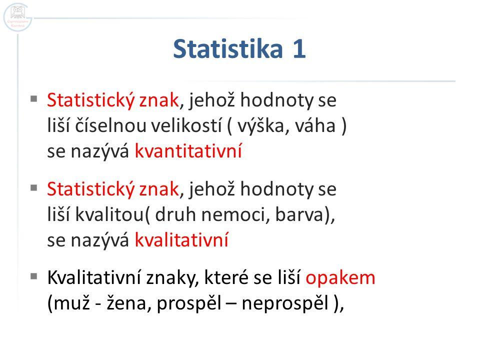 Statistika 1 Statistický znak, jehož hodnoty se liší číselnou velikostí ( výška, váha ) se nazývá kvantitativní.