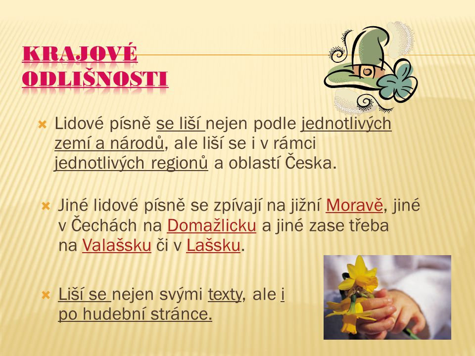KRAJOVÉ ODLIŠNOSTI Lidové písně se liší nejen podle jednotlivých zemí a národů, ale liší se i v rámci jednotlivých regionů a oblastí Česka.
