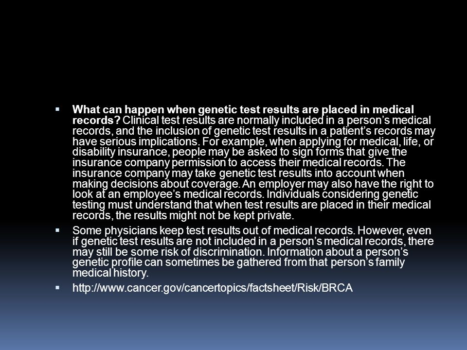 What can happen when genetic test results are placed in medical records Clinical test results are normally included in a person's medical records, and the inclusion of genetic test results in a patient's records may have serious implications. For example, when applying for medical, life, or disability insurance, people may be asked to sign forms that give the insurance company permission to access their medical records. The insurance company may take genetic test results into account when making decisions about coverage. An employer may also have the right to look at an employee's medical records. Individuals considering genetic testing must understand that when test results are placed in their medical records, the results might not be kept private.