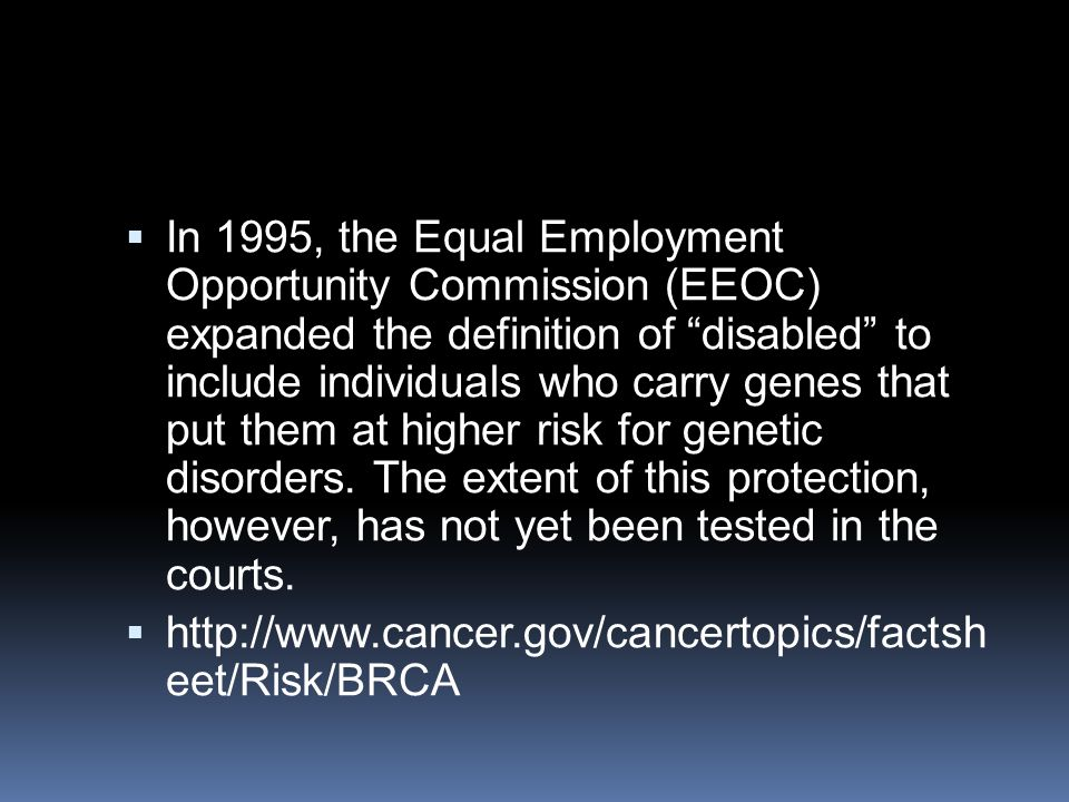 In 1995, the Equal Employment Opportunity Commission (EEOC) expanded the definition of disabled to include individuals who carry genes that put them at higher risk for genetic disorders. The extent of this protection, however, has not yet been tested in the courts.