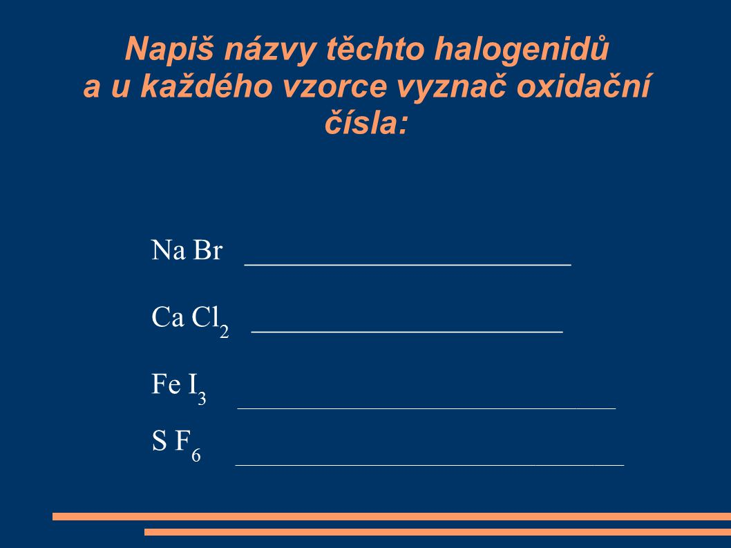 Napiš názvy těchto halogenidů a u každého vzorce vyznač oxidační čísla: