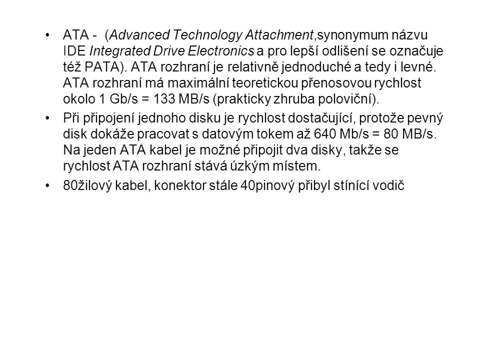 ATA - (Advanced Technology Attachment,synonymum názvu IDE Integrated Drive Electronics a pro lepší odlišení se označuje též PATA). ATA rozhraní je relativně jednoduché a tedy i levné. ATA rozhraní má maximální teoretickou přenosovou rychlost okolo 1 Gb/s = 133 MB/s (prakticky zhruba poloviční).