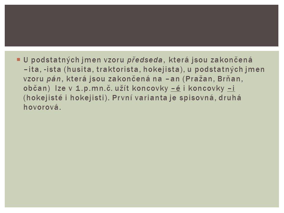 U podstatných jmen vzoru předseda, která jsou zakončená –ita, -ista (husita, traktorista, hokejista), u podstatných jmen vzoru pán, která jsou zakončená na –an (Pražan, Brňan, občan) lze v 1.p.mn.č.