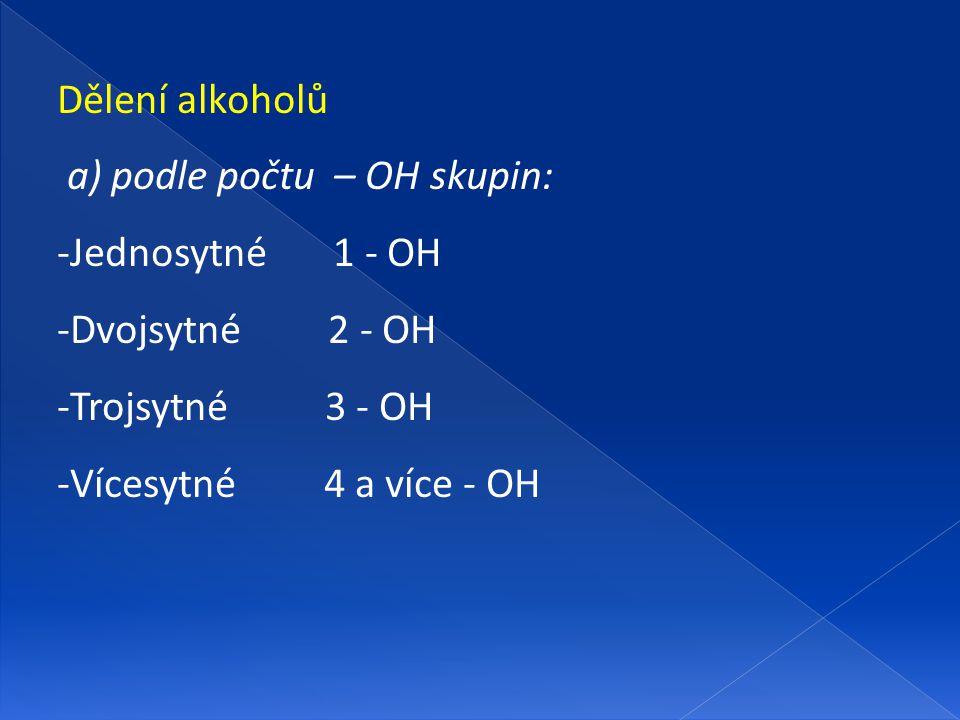 Dělení alkoholů a) podle počtu – OH skupin: Jednosytné 1 - OH. Dvojsytné 2 - OH. Trojsytné 3 - OH.
