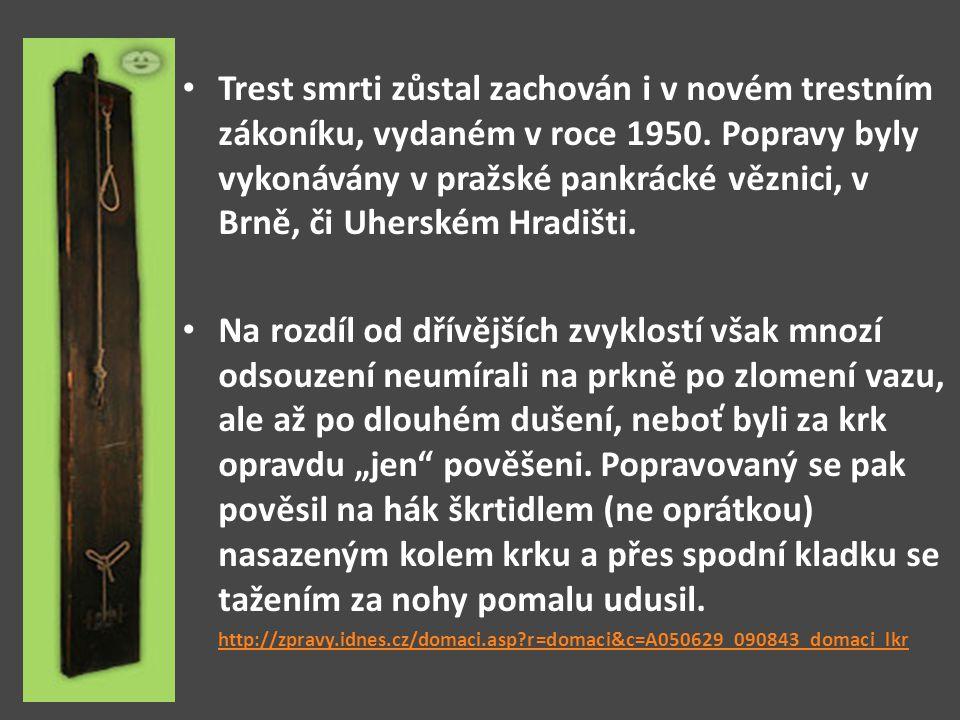 Trest smrti zůstal zachován i v novém trestním zákoníku, vydaném v roce 1950. Popravy byly vykonávány v pražské pankrácké věznici, v Brně, či Uherském Hradišti.