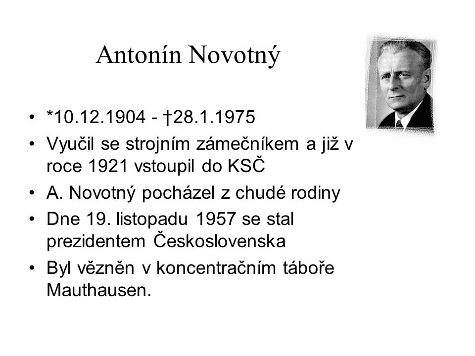 Antonín Novotný *10.12.1904 - †28.1.1975. Vyučil se strojním zámečníkem a již v roce 1921 vstoupil do KSČ.