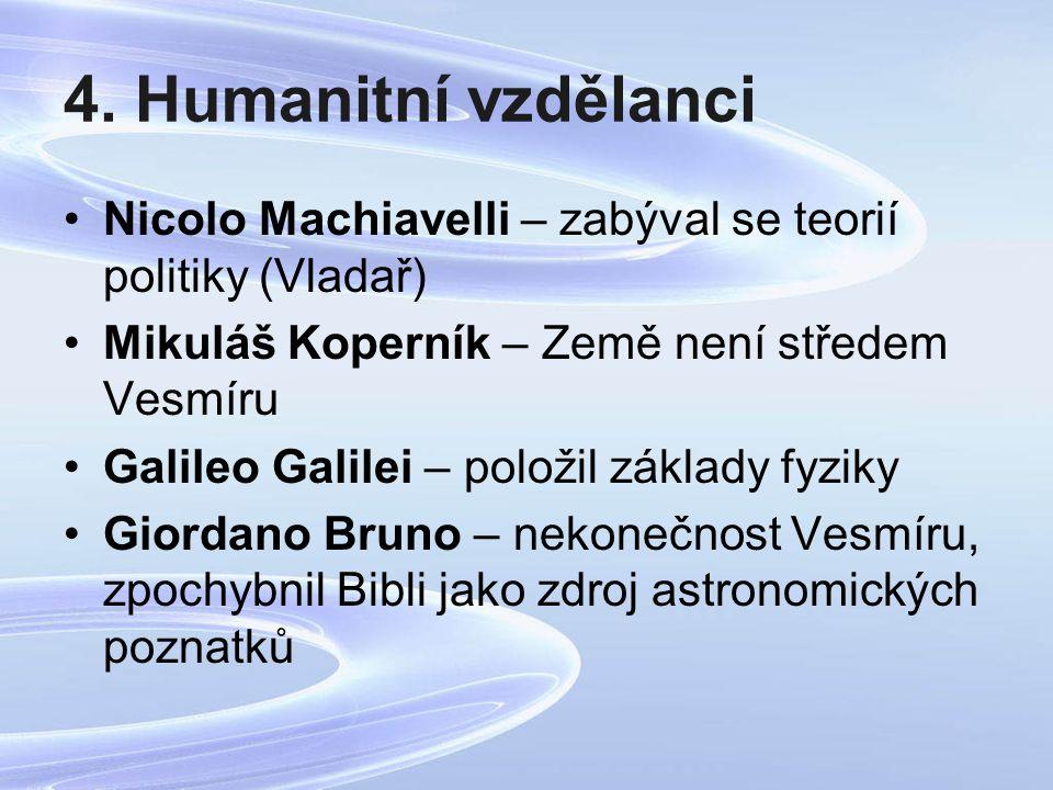 4. Humanitní vzdělanci Nicolo Machiavelli – zabýval se teorií politiky (Vladař) Mikuláš Koperník – Země není středem Vesmíru.