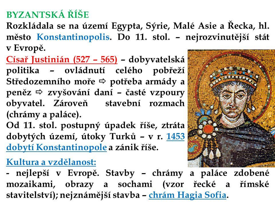 BYZANTSKÁ ŘÍŠE Rozkládala se na území Egypta, Sýrie, Malé Asie a Řecka, hl. město Konstantinopolis. Do 11. stol. – nejrozvinutější stát v Evropě.