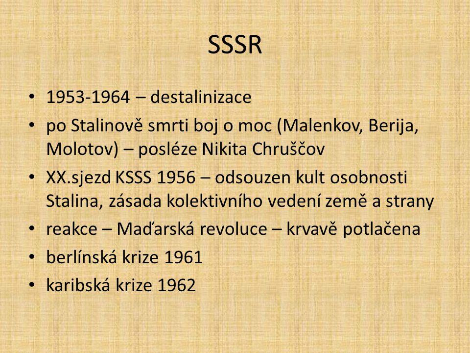 SSSR 1953-1964 – destalinizace. po Stalinově smrti boj o moc (Malenkov, Berija, Molotov) – posléze Nikita Chruščov.