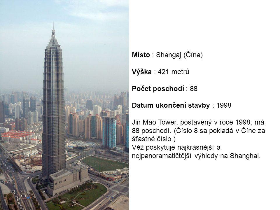 Místo : Shangaj (Čína) Výška : 421 metrů Počet poschodí : 88 Datum ukončení stavby : 1998 Jin Mao Tower, postavený v roce 1998, má 88 poschodí. (Číslo 8 sa pokladá v Číne za šťastné číslo.)