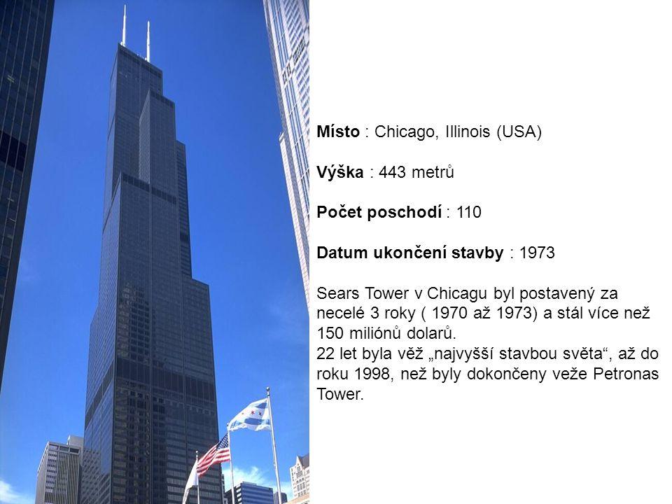 Místo : Chicago, Illinois (USA) Výška : 443 metrů Počet poschodí : 110 Datum ukončení stavby : 1973 Sears Tower v Chicagu byl postavený za necelé 3 roky ( 1970 až 1973) a stál více než 150 miliónů dolarů.