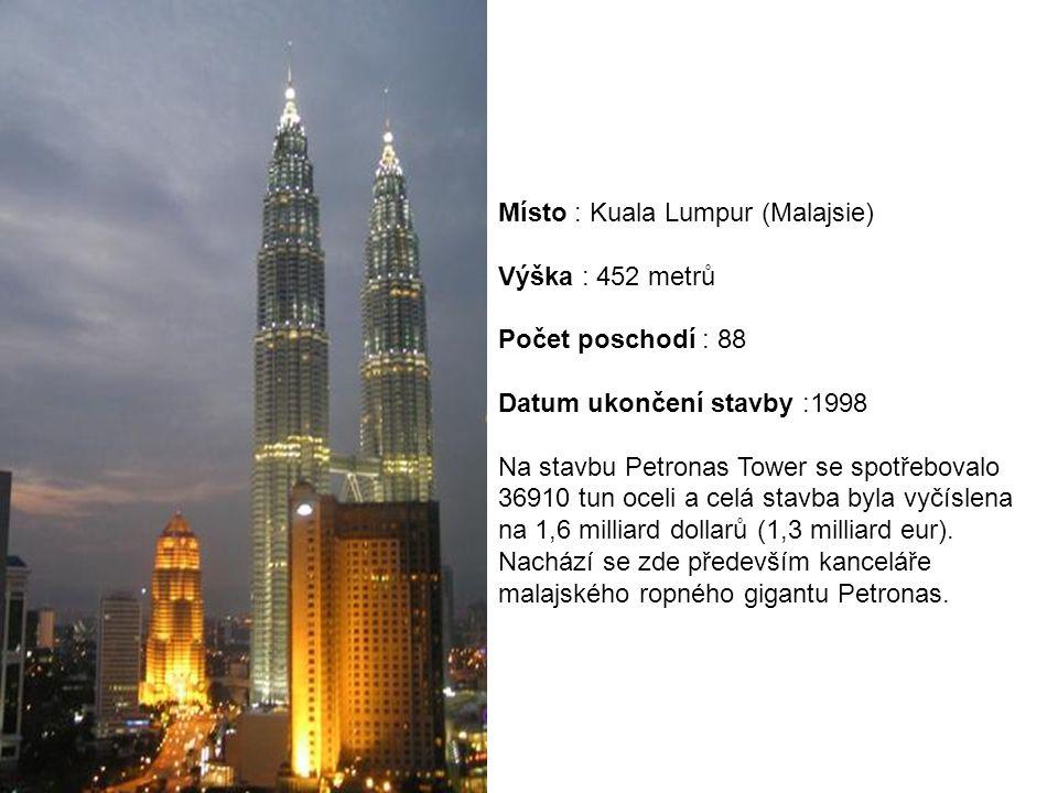 Místo : Kuala Lumpur (Malajsie) Výška : 452 metrů Počet poschodí : 88 Datum ukončení stavby :1998 Na stavbu Petronas Tower se spotřebovalo 36910 tun oceli a celá stavba byla vyčíslena na 1,6 milliard dollarů (1,3 milliard eur).