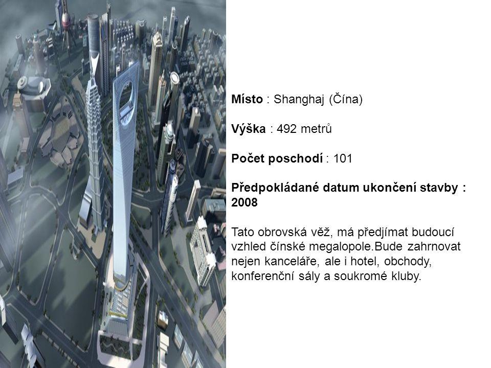 Místo : Shanghaj (Čína) Výška : 492 metrů Počet poschodí : 101 Předpokládané datum ukončení stavby : 2008 Tato obrovská věž, má předjímat budoucí vzhled čínské megalopole.Bude zahrnovat nejen kanceláře, ale i hotel, obchody, konferenční sály a soukromé kluby.