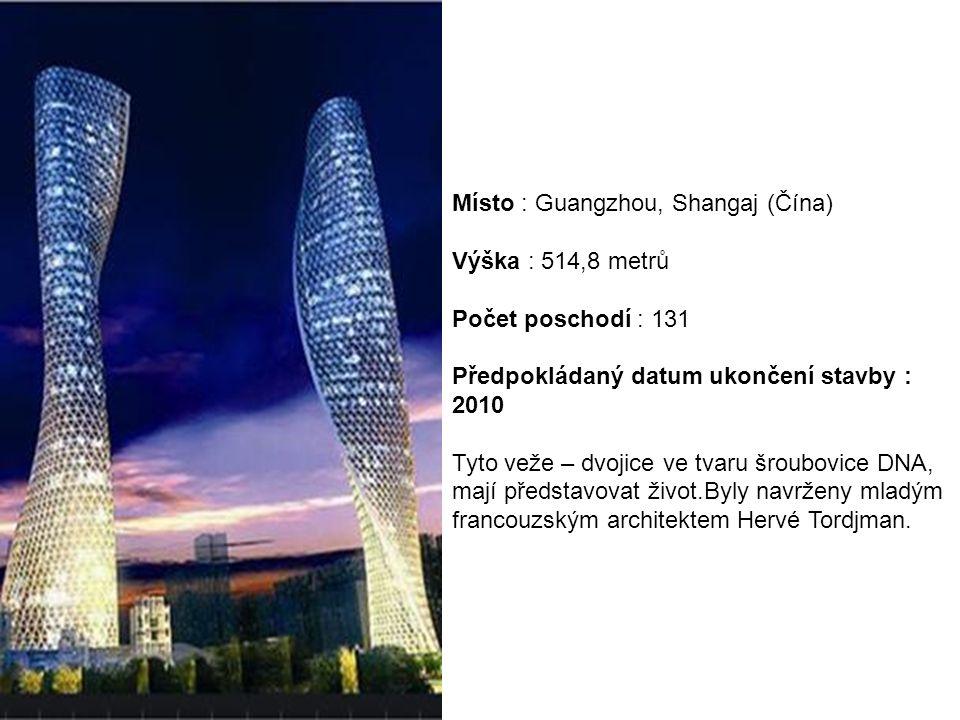 Místo : Guangzhou, Shangaj (Čína) Výška : 514,8 metrů Počet poschodí : 131 Předpokládaný datum ukončení stavby : 2010 Tyto veže – dvojice ve tvaru šroubovice DNA, mají představovat život.Byly navrženy mladým francouzským architektem Hervé Tordjman.