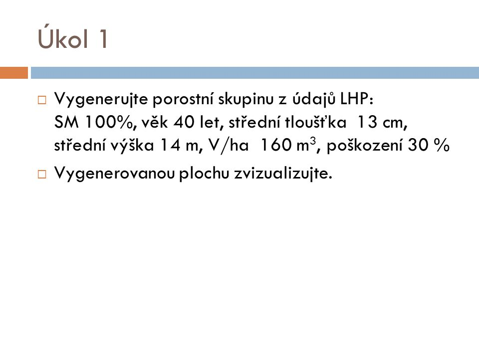 Úkol 1 Vygenerujte porostní skupinu z údajů LHP: SM 100%, věk 40 let, střední tloušťka 13 cm, střední výška 14 m, V/ha 160 m3, poškození 30 %