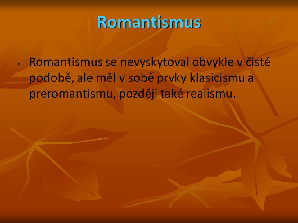 Romantismus Romantismus se nevyskytoval obvykle v čisté podobě, ale měl v sobě prvky klasicismu a preromantismu, později také realismu.