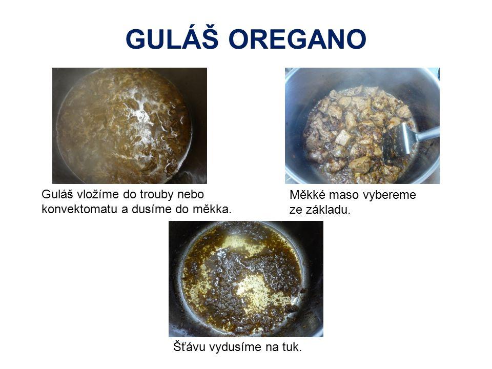 GULÁŠ OREGANO Guláš vložíme do trouby nebo konvektomatu a dusíme do měkka. Měkké maso vybereme ze základu.