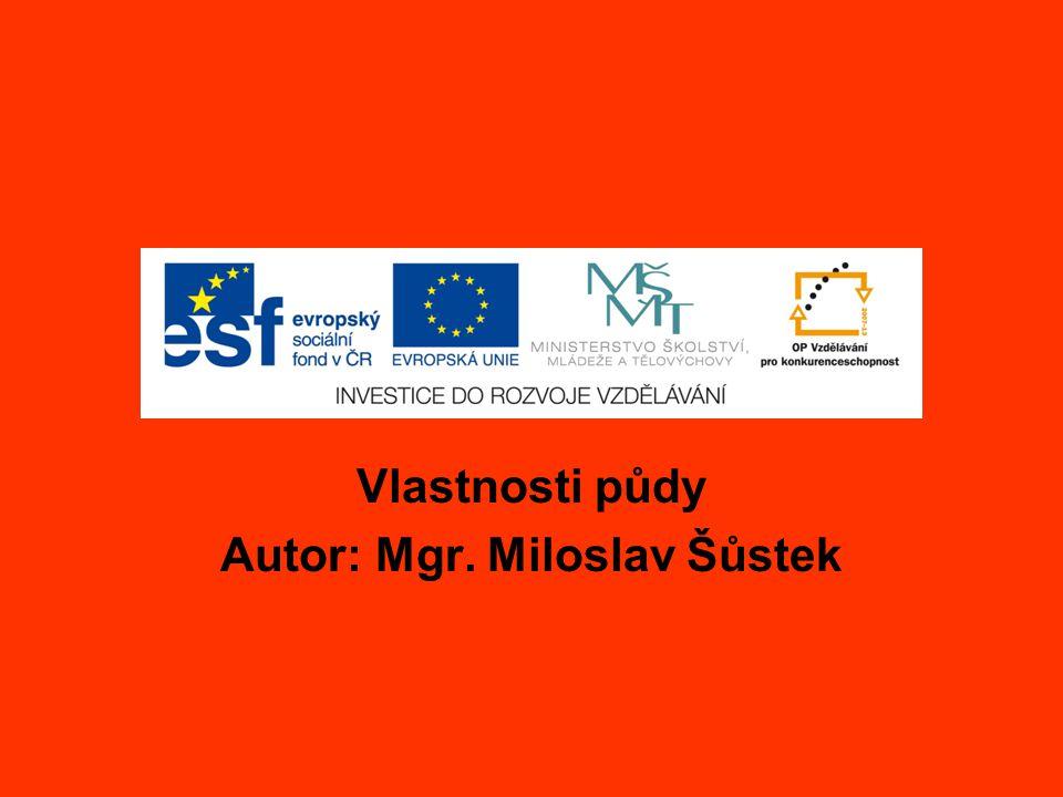 Vlastnosti půdy Autor: Mgr. Miloslav Šůstek