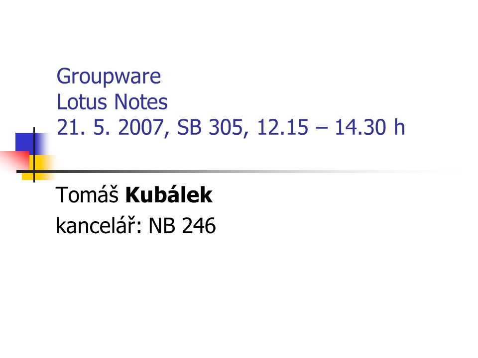 Groupware Lotus Notes 21. 5. 2007, SB 305, 12.15 – 14.30 h