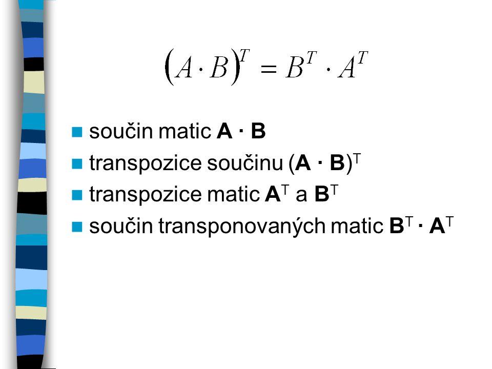 součin matic A · B transpozice součinu (A · B)T. transpozice matic AT a BT.