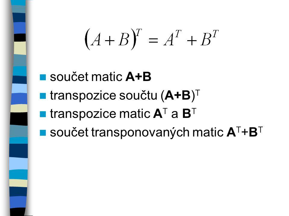 součet matic A+B transpozice součtu (A+B)T. transpozice matic AT a BT.