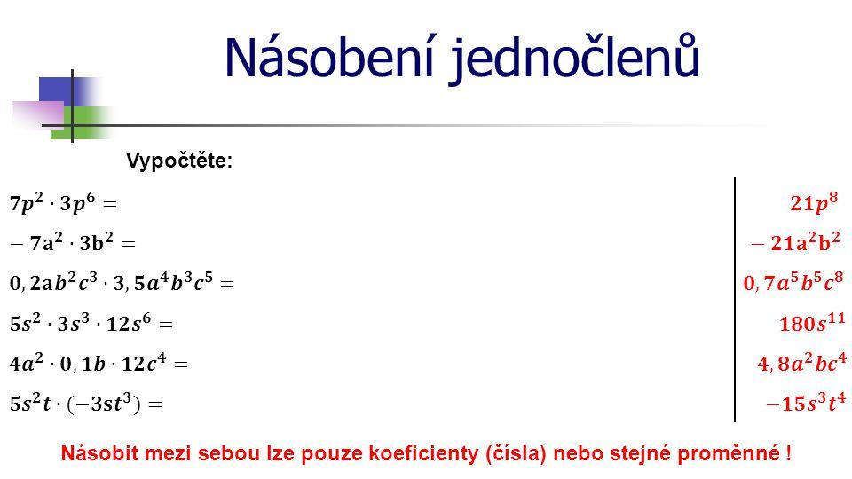 Násobení jednočlenů Vypočtěte: 𝟕 𝒑 𝟐 ∙𝟑 𝒑 𝟔 = 𝟐𝟏 𝒑 𝟖 − 𝟕 𝐚 𝟐 ∙𝟑 𝐛 𝟐 =