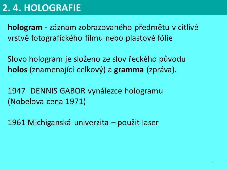 2. 4. HOLOGRAFIE hologram - záznam zobrazovaného předmětu v citlivé vrstvě fotografického filmu nebo plastové fólie.