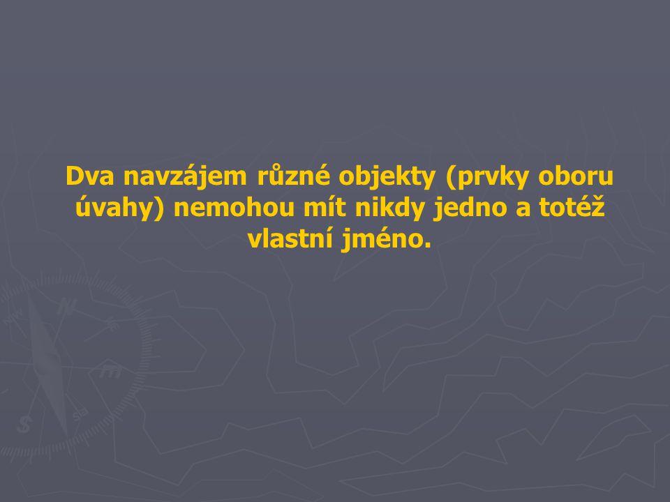Dva navzájem různé objekty (prvky oboru úvahy) nemohou mít nikdy jedno a totéž vlastní jméno.