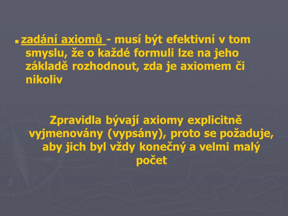 ■ zadání axiomů - musí být efektivní v tom smyslu, že o každé formuli lze na jeho základě rozhodnout, zda je axiomem či nikoliv