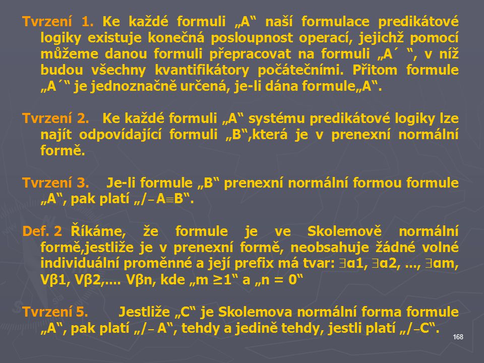 """Tvrzení 1. Ke každé formuli """"A naší formulace predikátové logiky existuje konečná posloupnost operací, jejichž pomocí můžeme danou formuli přepracovat na formuli """"A´ , v níž budou všechny kvantifikátory počátečními. Přitom formule """"A´ je jednoznačně určená, je-li dána formule""""A ."""