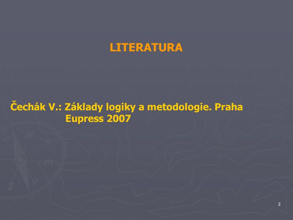 LITERATURA Čechák V.: Základy logiky a metodologie. Praha Eupress 2007