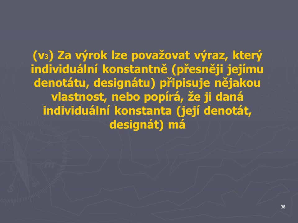 (v3) Za výrok lze považovat výraz, který individuální konstantně (přesněji jejímu denotátu, designátu) připisuje nějakou vlastnost, nebo popírá, že ji daná individuální konstanta (její denotát, designát) má
