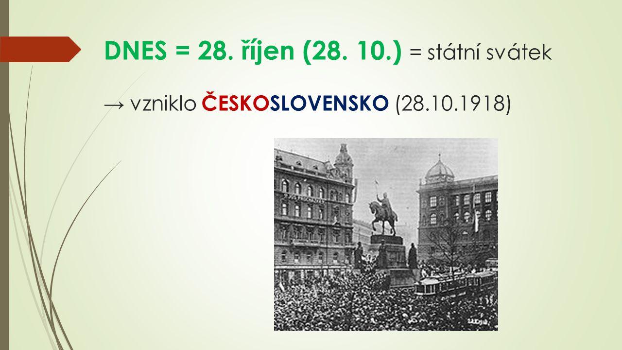 DNES = 28. říjen (28. 10.) = státní svátek → vzniklo ČESKOSLOVENSKO (28.10.1918)