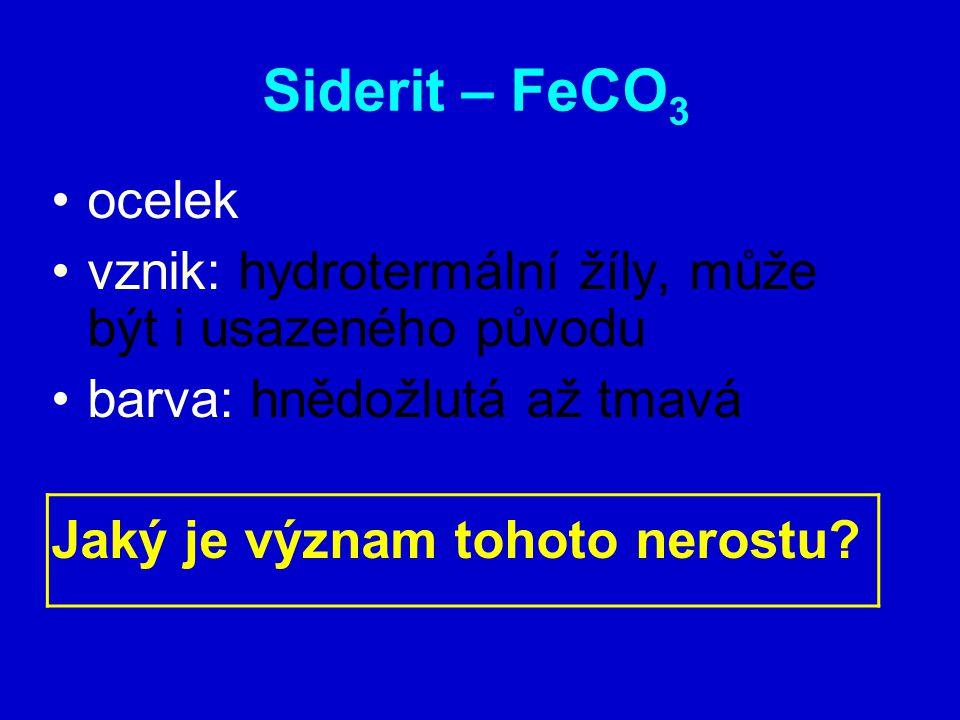 Siderit – FeCO3 ocelek. vznik: hydrotermální žíly, může být i usazeného původu. barva: hnědožlutá až tmavá.